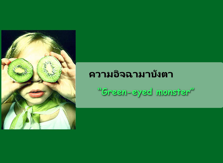 Green-eyed monster   อิจฉาจนตาเขียวปั๊ด o_O
